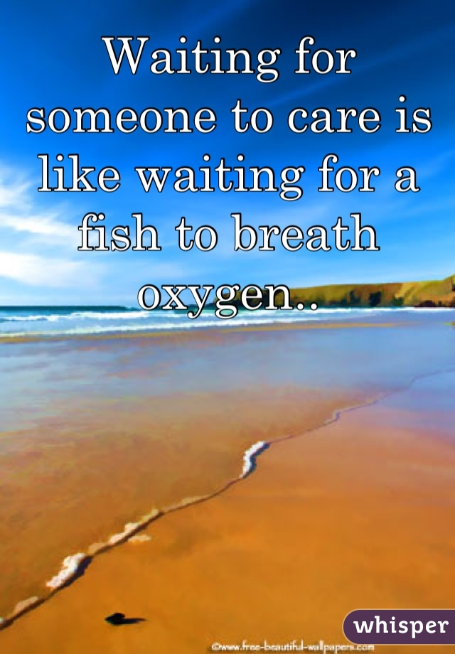 Waiting for someone to care is like waiting for a fish to breath oxygen..