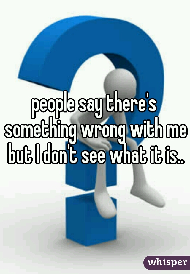 people say there's something wrong with me but I don't see what it is..