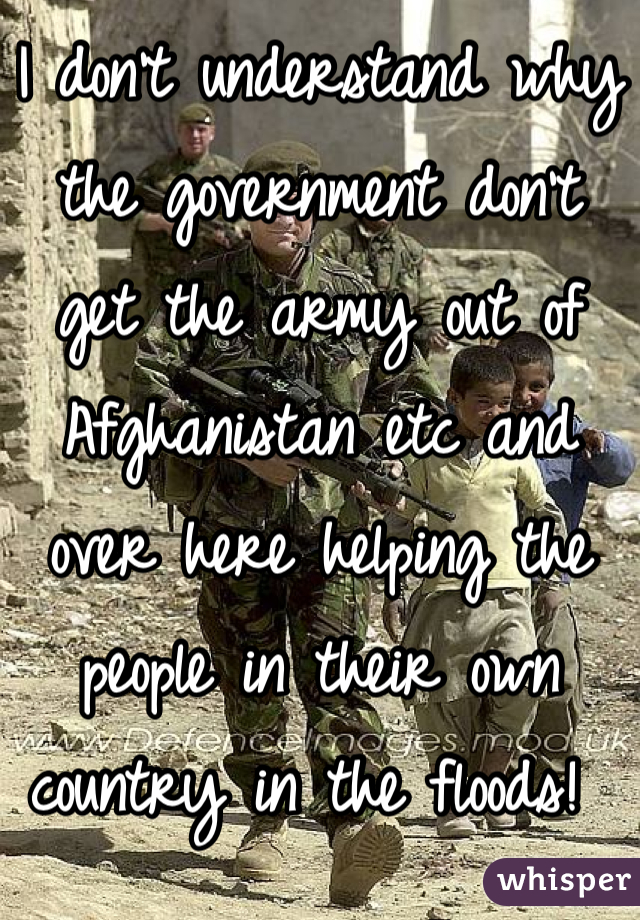 I don't understand why the government don't get the army out of Afghanistan etc and over here helping the people in their own country in the floods!