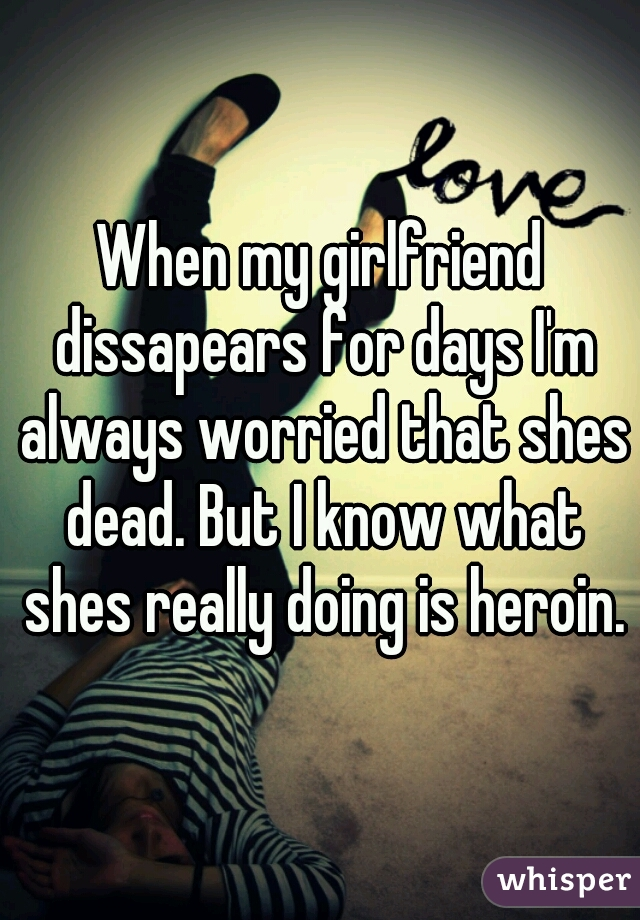 When my girlfriend dissapears for days I'm always worried that shes dead. But I know what shes really doing is heroin.