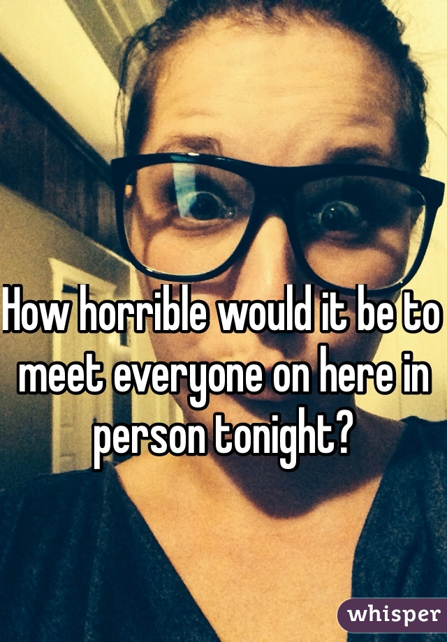 How horrible would it be to meet everyone on here in person tonight?