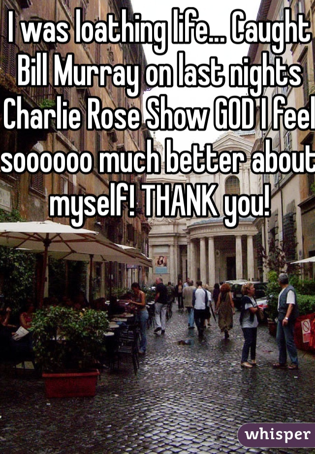 I was loathing life... Caught Bill Murray on last nights Charlie Rose Show GOD I feel soooooo much better about myself! THANK you!