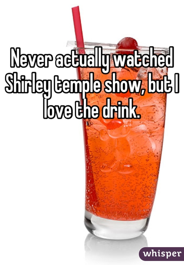 Never actually watched Shirley temple show, but I love the drink.