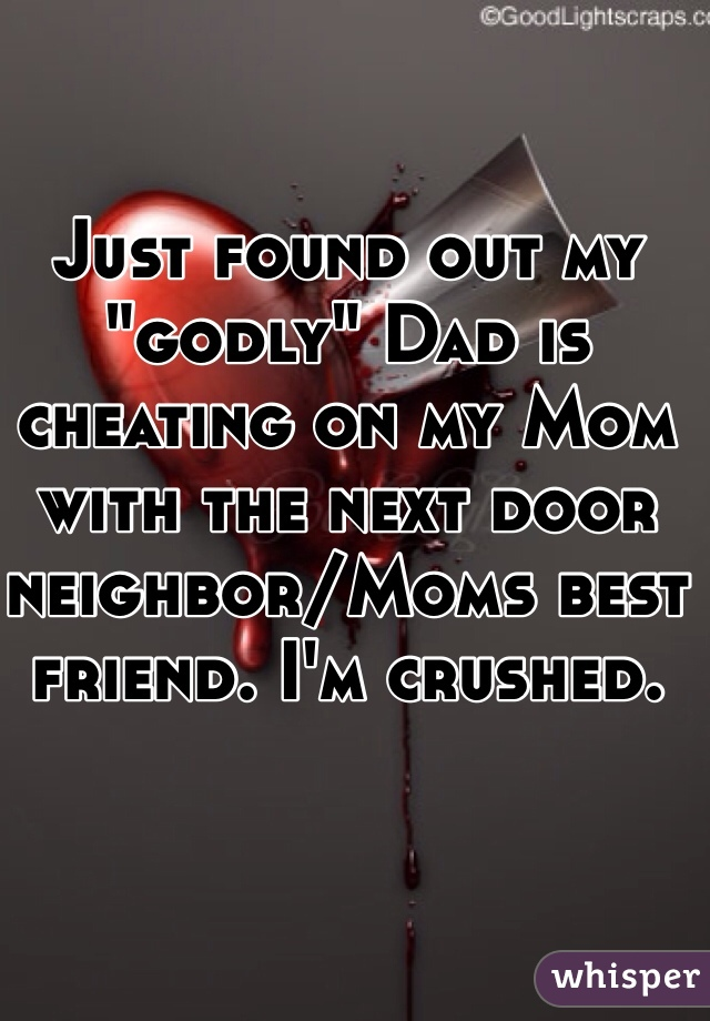 """Just found out my """"godly"""" Dad is cheating on my Mom with the next door neighbor/Moms best friend. I'm crushed."""