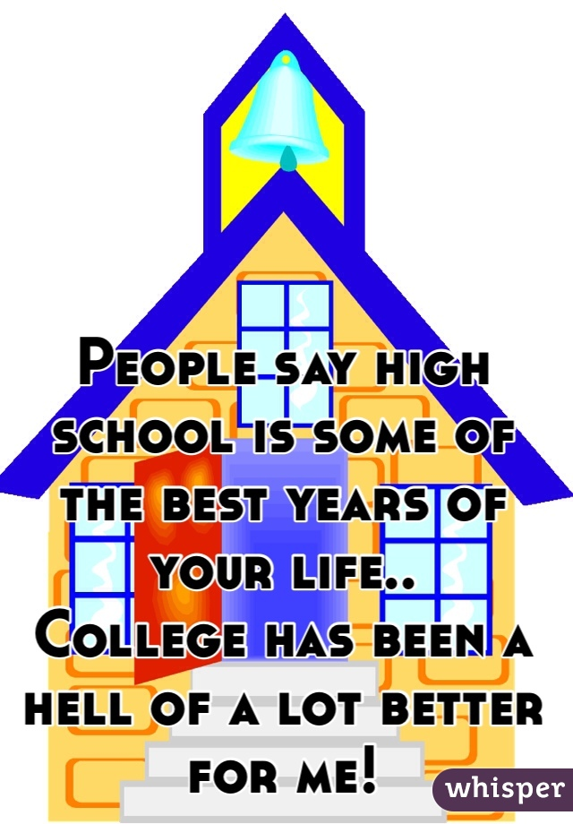 People say high school is some of the best years of your life.. College has been a hell of a lot better for me!