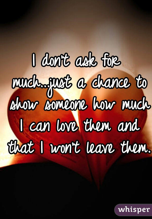 I don't ask for much...just a chance to show someone how much I can love them and that I won't leave them.