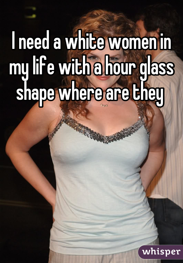 I need a white women in my life with a hour glass shape where are they