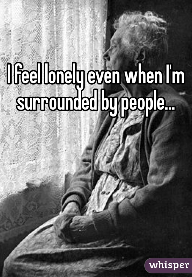 I feel lonely even when I'm surrounded by people...