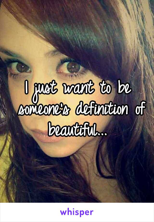 I just want to be someone's definition of beautiful...