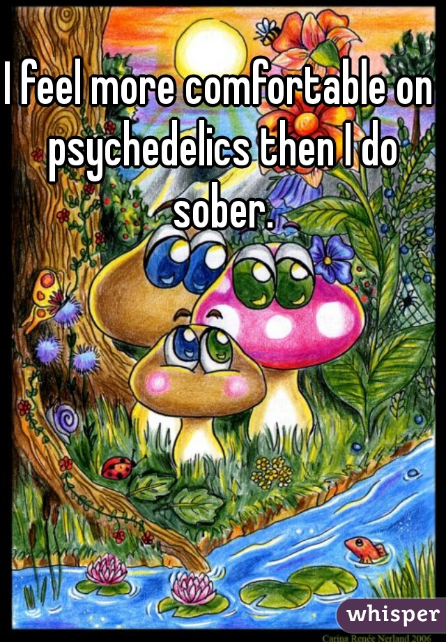 I feel more comfortable on psychedelics then I do sober.