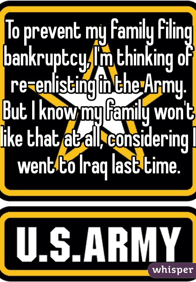 To prevent my family filing bankruptcy, I'm thinking of re-enlisting in the Army.  But I know my family won't like that at all, considering I went to Iraq last time.