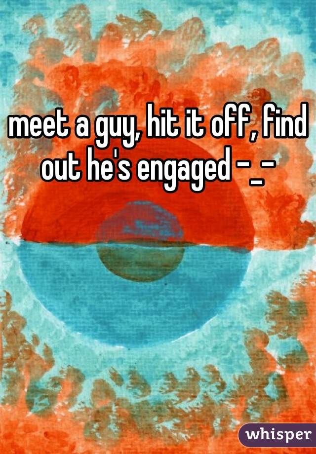meet a guy, hit it off, find out he's engaged -_-