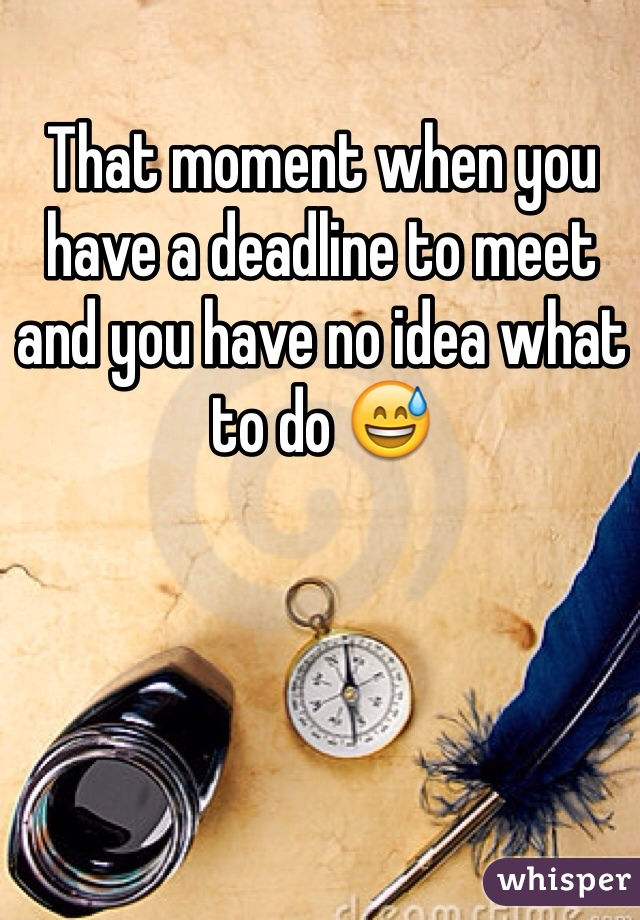That moment when you have a deadline to meet and you have no idea what to do 😅
