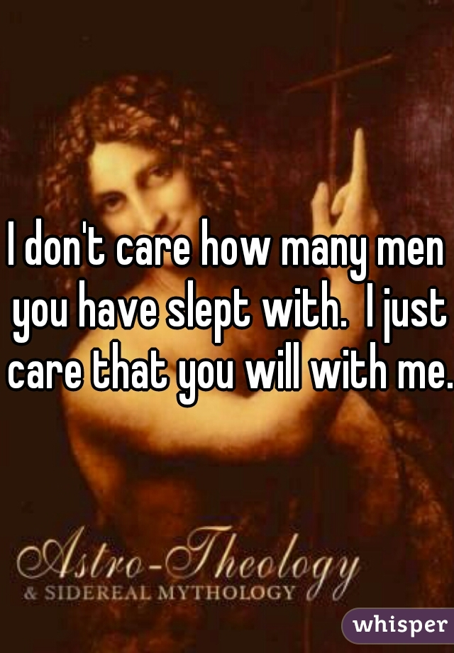 I don't care how many men you have slept with.  I just care that you will with me.