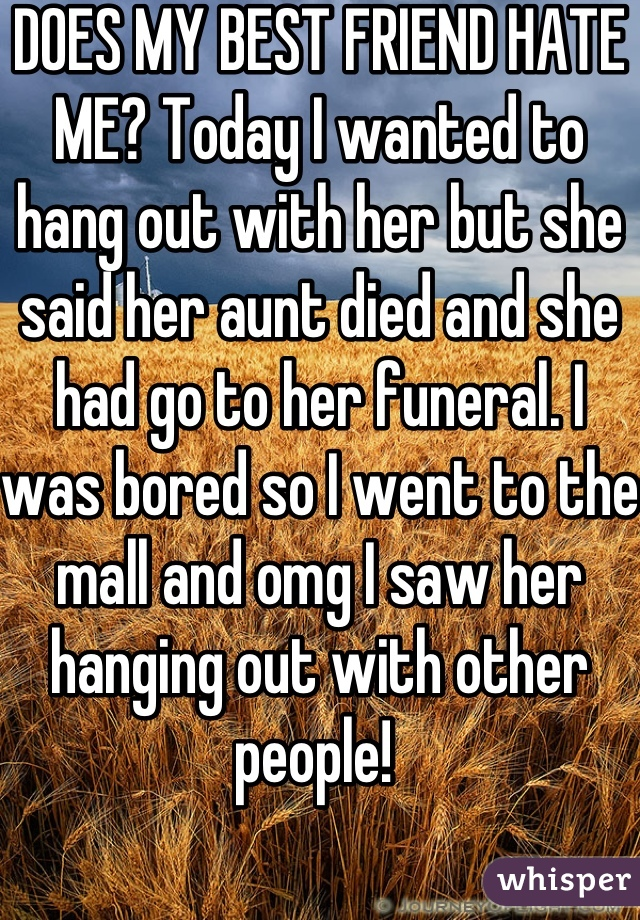DOES MY BEST FRIEND HATE ME? Today I wanted to hang out with her but she said her aunt died and she had go to her funeral. I was bored so I went to the mall and omg I saw her hanging out with other people!