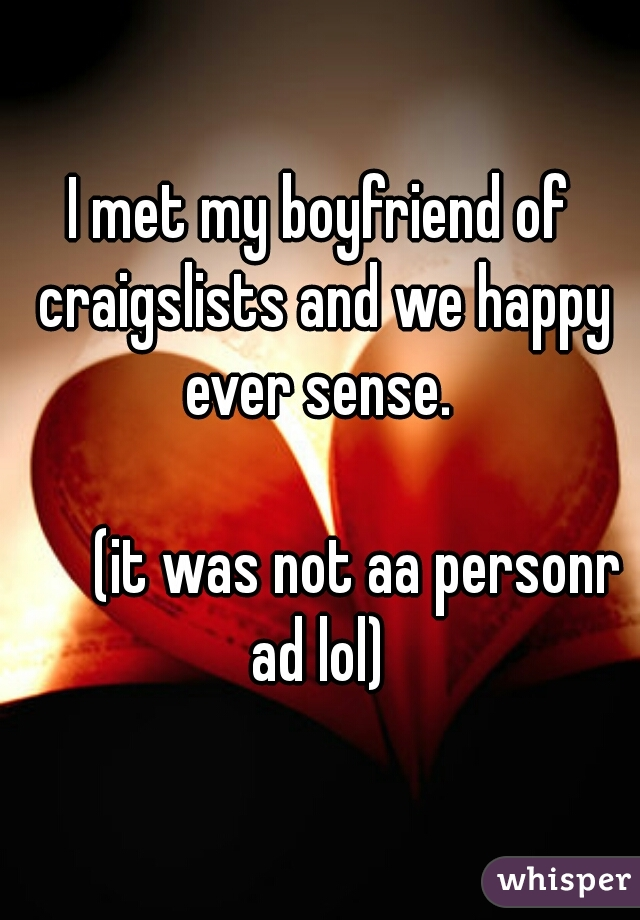 I met my boyfriend of craigslists and we happy ever sense.               (it was not aa personr ad lol)