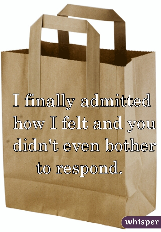 I finally admitted how I felt and you didn't even bother to respond.