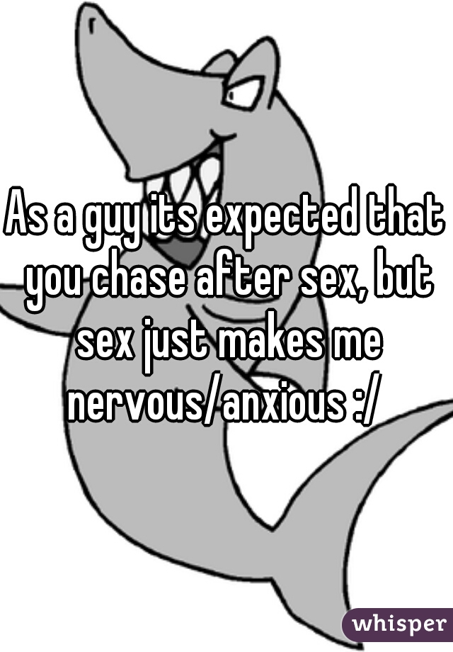 As a guy its expected that you chase after sex, but sex just makes me nervous/anxious :/