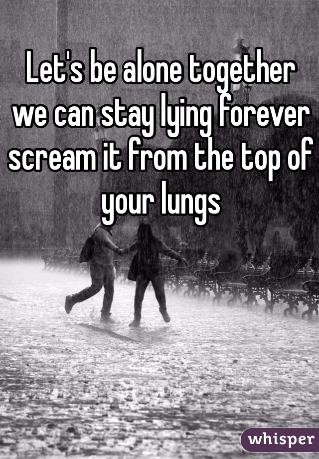 Let's be alone together  we can stay lying forever scream it from the top of your lungs