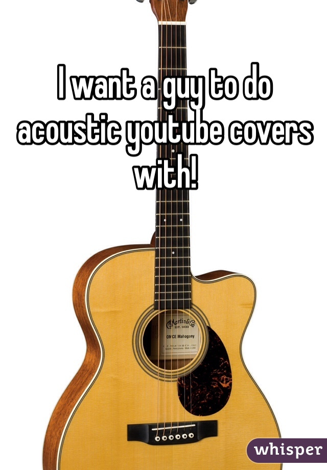 I want a guy to do acoustic youtube covers with!