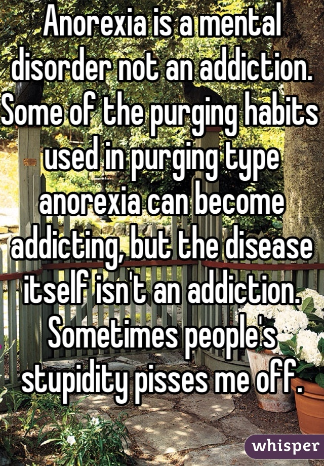 Anorexia is a mental disorder not an addiction. Some of the purging habits used in purging type anorexia can become addicting, but the disease itself isn't an addiction. Sometimes people's stupidity pisses me off.
