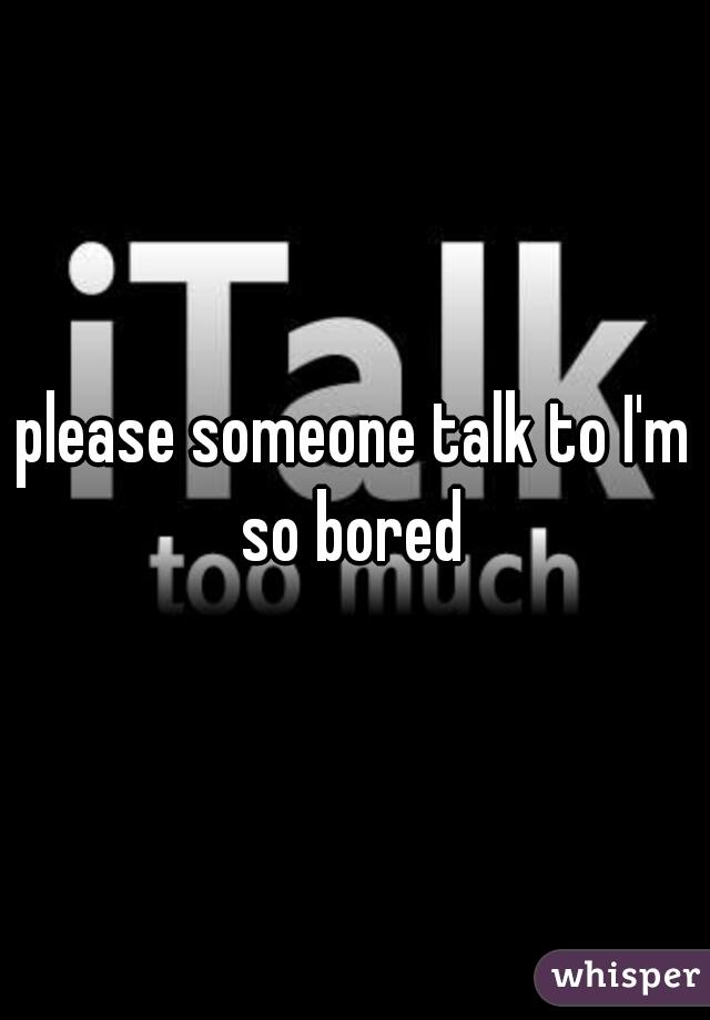 please someone talk to I'm so bored