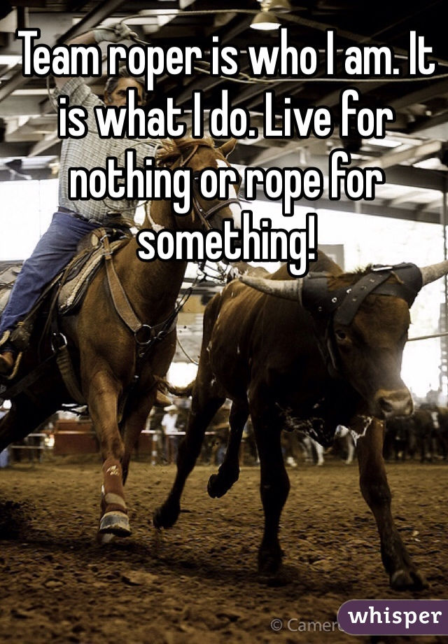 Team roper is who I am. It is what I do. Live for nothing or rope for something!