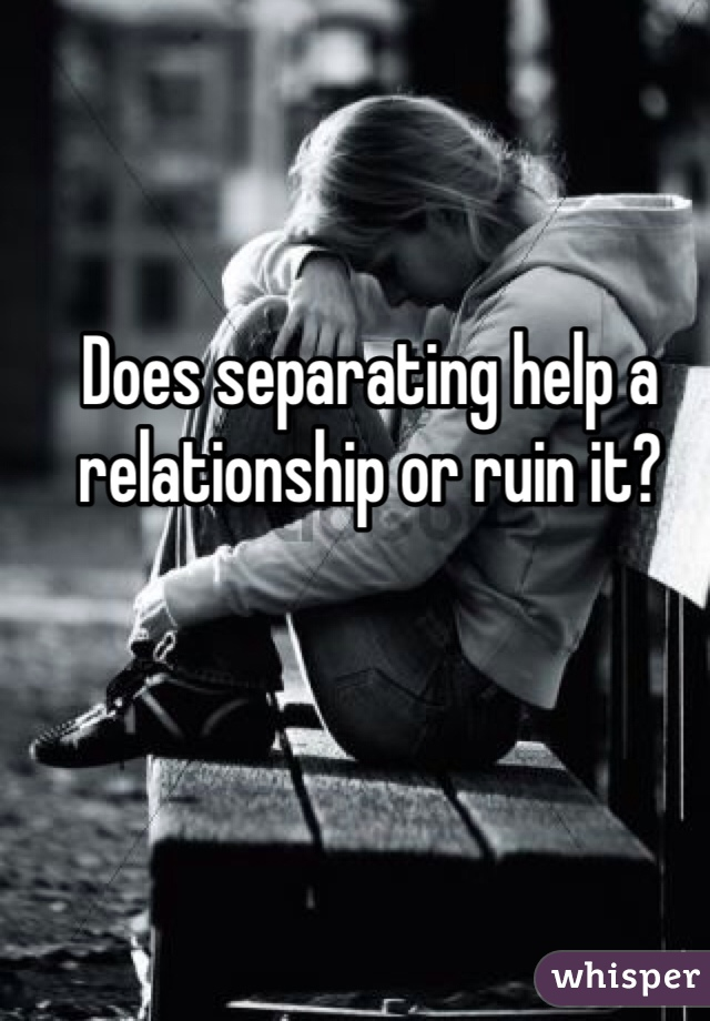 Does separating help a relationship or ruin it?