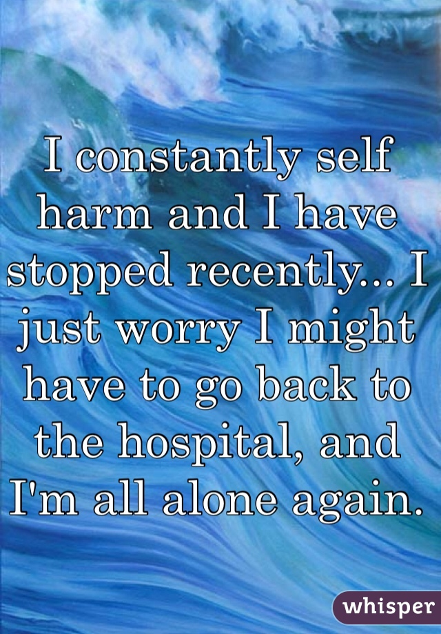 I constantly self harm and I have stopped recently... I just worry I might have to go back to the hospital, and I'm all alone again.