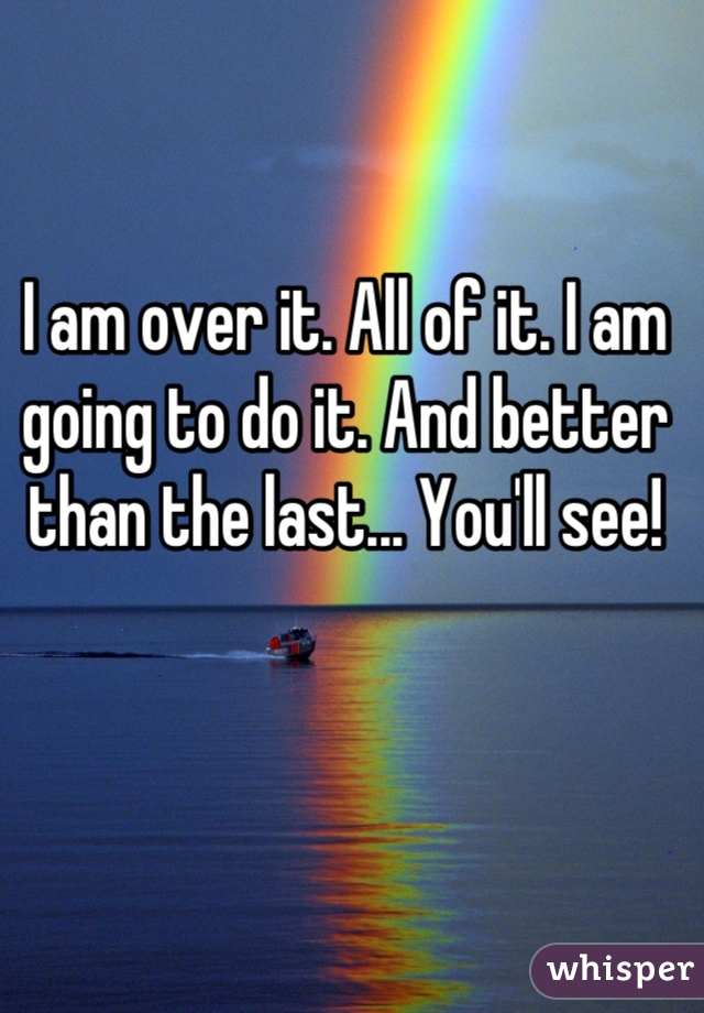 I am over it. All of it. I am going to do it. And better than the last... You'll see!