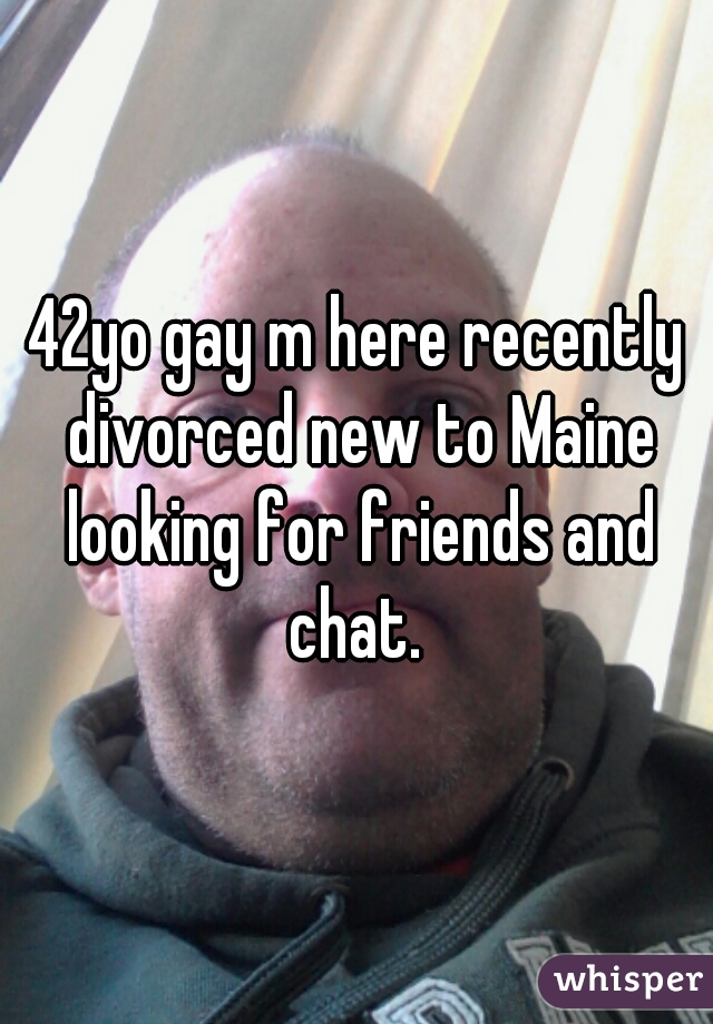 42yo gay m here recently divorced new to Maine looking for friends and chat.