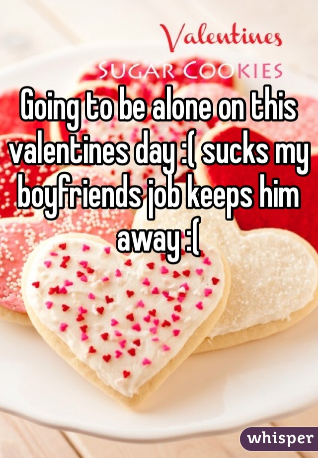Going to be alone on this valentines day :( sucks my boyfriends job keeps him away :(
