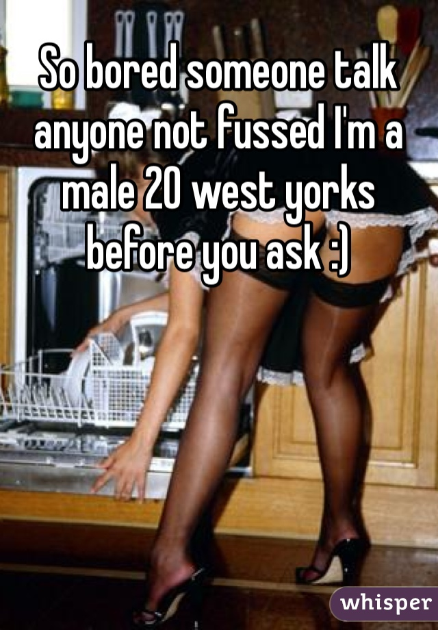 So bored someone talk anyone not fussed I'm a male 20 west yorks before you ask :)