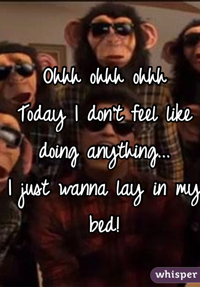 Ohhh ohhh ohhh  Today I don't feel like doing anything... I just wanna lay in my bed!