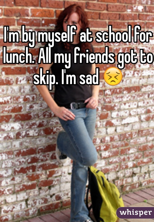 I'm by myself at school for lunch. All my friends got to skip. I'm sad 😣