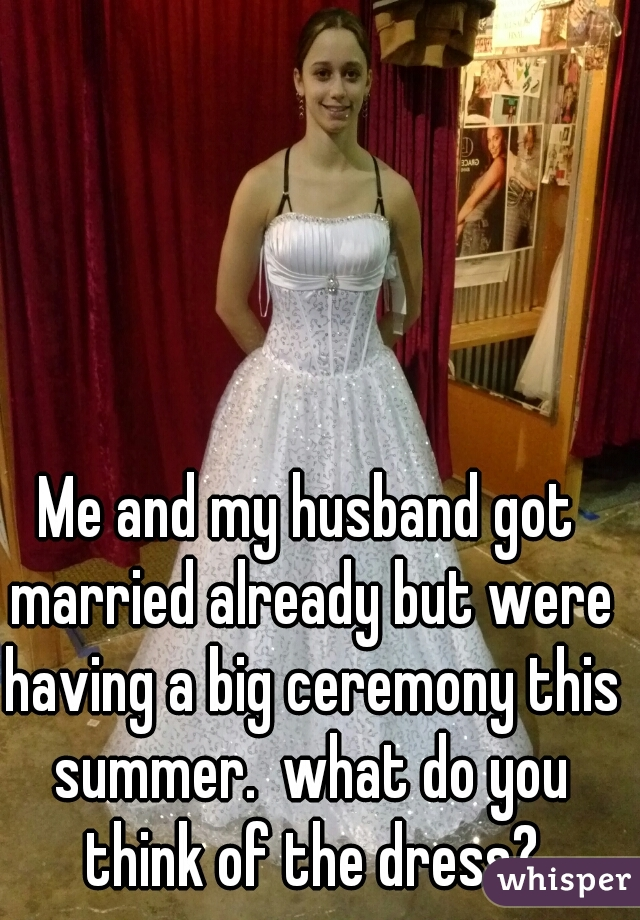 Me and my husband got married already but were  having a big ceremony this summer.  what do you think of the dress?