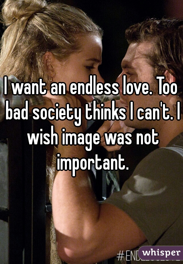 I want an endless love. Too bad society thinks I can't. I wish image was not important.