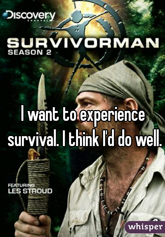 I want to experience survival. I think I'd do well.