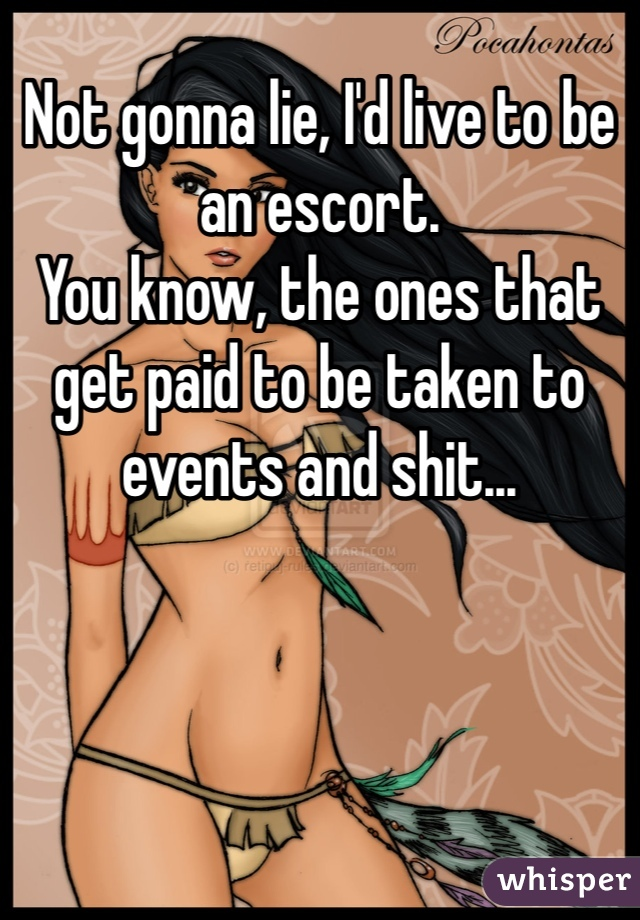 Not gonna lie, I'd live to be an escort.  You know, the ones that get paid to be taken to events and shit...