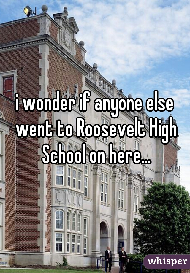 i wonder if anyone else went to Roosevelt High School on here...