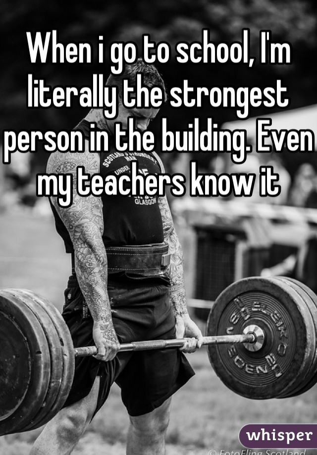 When i go to school, I'm literally the strongest person in the building. Even my teachers know it