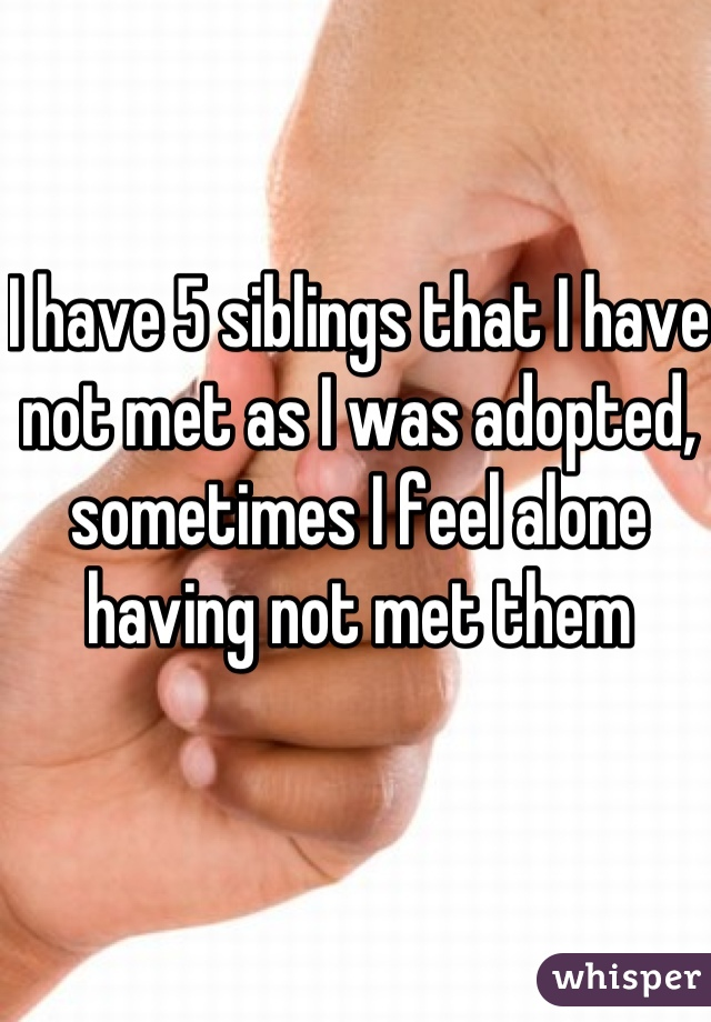 I have 5 siblings that I have not met as I was adopted, sometimes I feel alone having not met them
