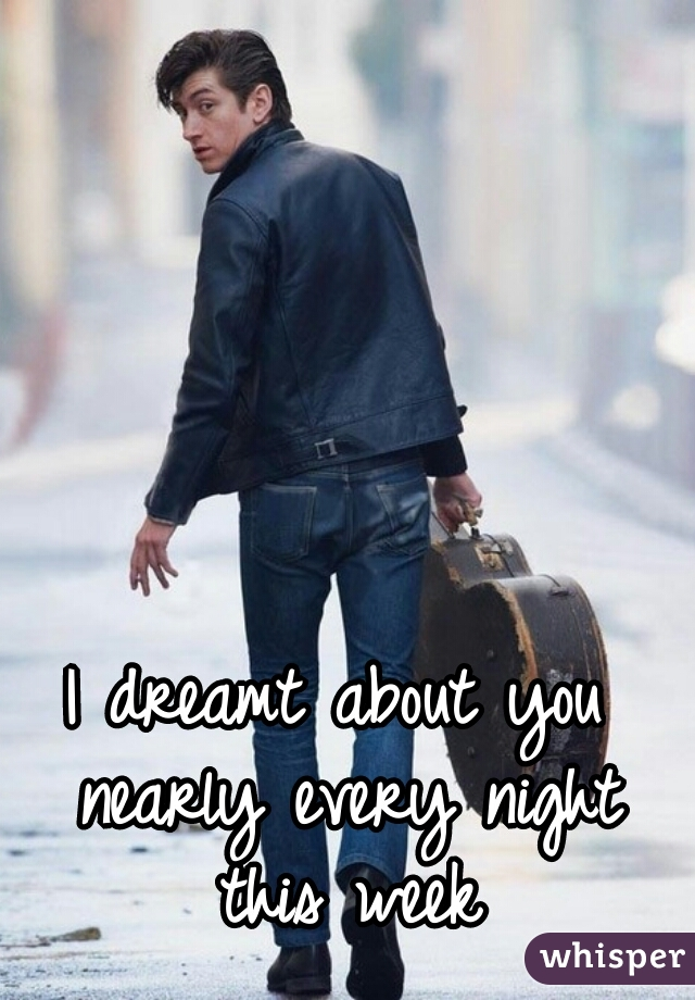 I dreamt about you nearly every night this week