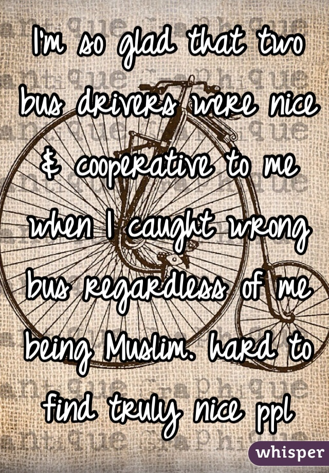 I'm so glad that two bus drivers were nice & cooperative to me when I caught wrong bus regardless of me being Muslim. hard to find truly nice ppl these days 😊