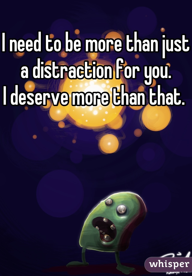 I need to be more than just a distraction for you.  I deserve more than that.