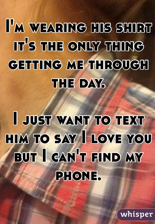 I'm wearing his shirt it's the only thing getting me through the day.  I just want to text him to say I love you but I can't find my phone.