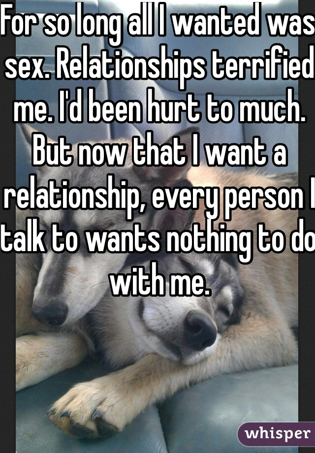 For so long all I wanted was sex. Relationships terrified me. I'd been hurt to much. But now that I want a relationship, every person I talk to wants nothing to do with me.