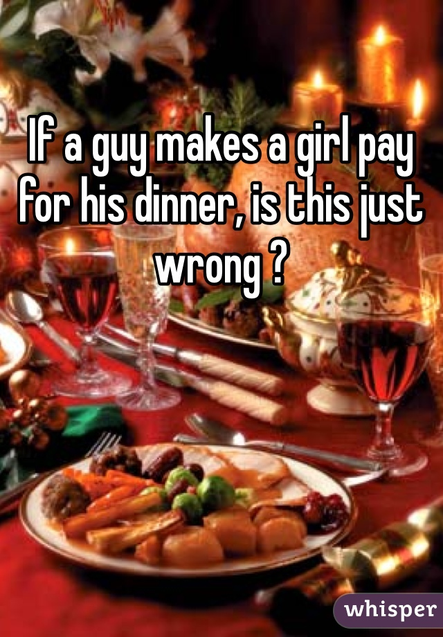 If a guy makes a girl pay for his dinner, is this just wrong ?