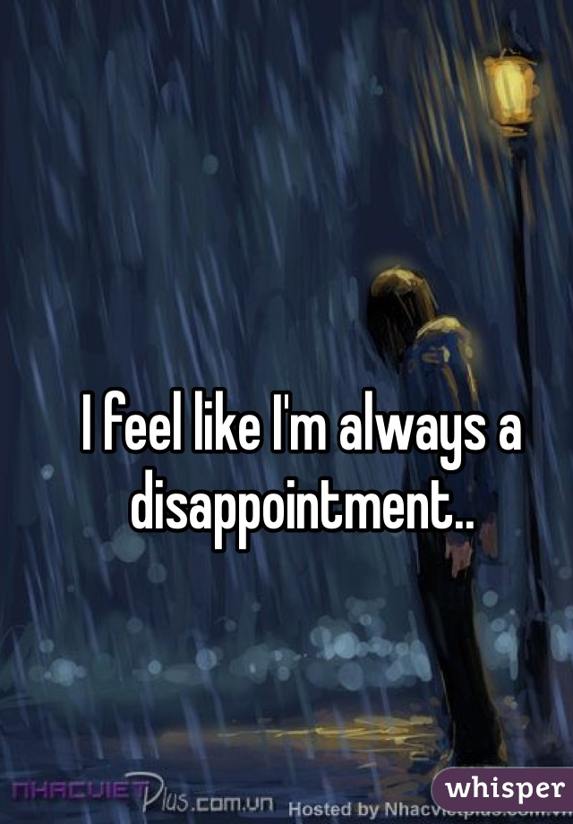 I feel like I'm always a disappointment..