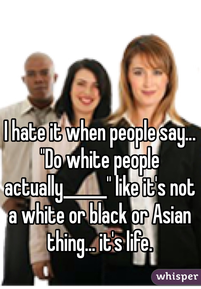 "I hate it when people say... ""Do white people actually______"" like it's not a white or black or Asian thing... it's life."